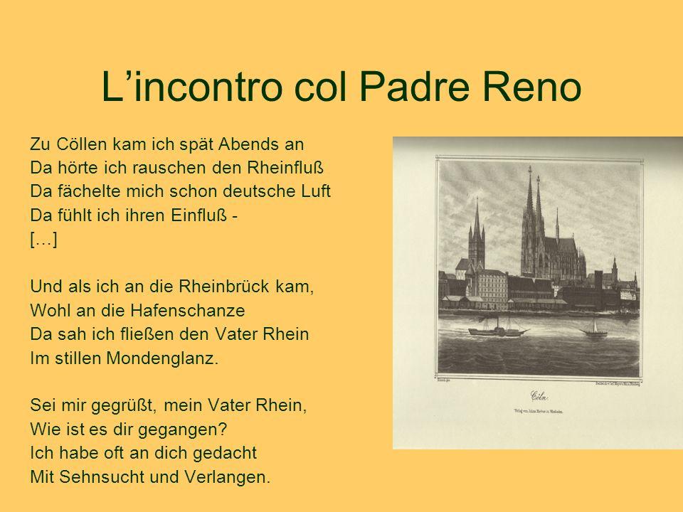 L'incontro col Padre Reno Zu Cöllen kam ich spät Abends an Da hörte ich rauschen den Rheinfluß Da fächelte mich schon deutsche Luft Da fühlt ich ihren