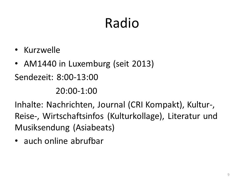 Radio Kurzwelle AM1440 in Luxemburg (seit 2013) Sendezeit: 8:00-13:00 20:00-1:00 Inhalte: Nachrichten, Journal (CRI Kompakt), Kultur-, Reise-, Wirtschaftsinfos (Kulturkollage), Literatur und Musiksendung (Asiabeats) auch online abrufbar 9