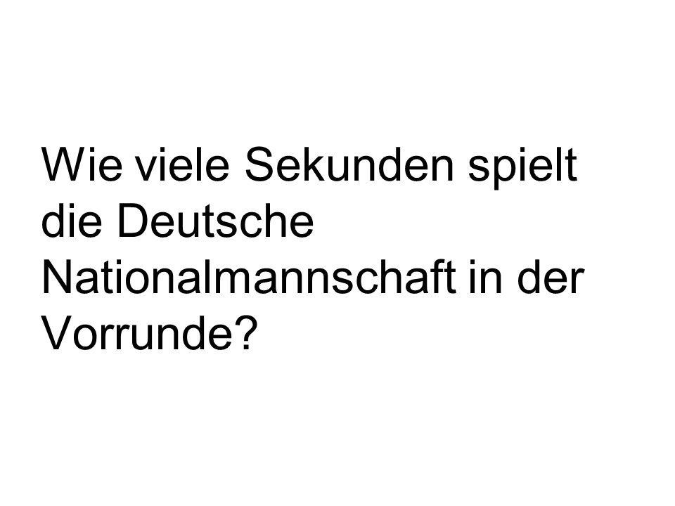 Wie viele Sekunden spielt die Deutsche Nationalmannschaft in der Vorrunde
