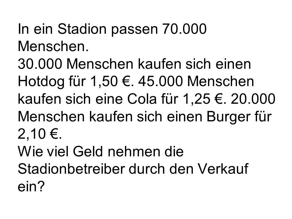 In ein Stadion passen 70.000 Menschen. 30.000 Menschen kaufen sich einen Hotdog für 1,50 €.