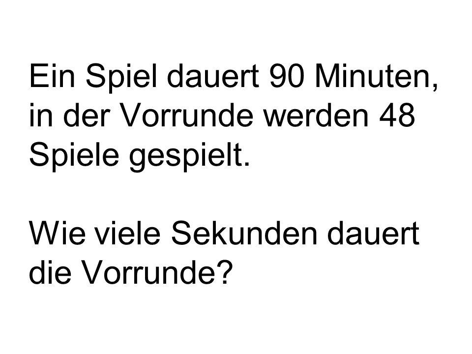 Ein Spiel dauert 90 Minuten, in der Vorrunde werden 48 Spiele gespielt.
