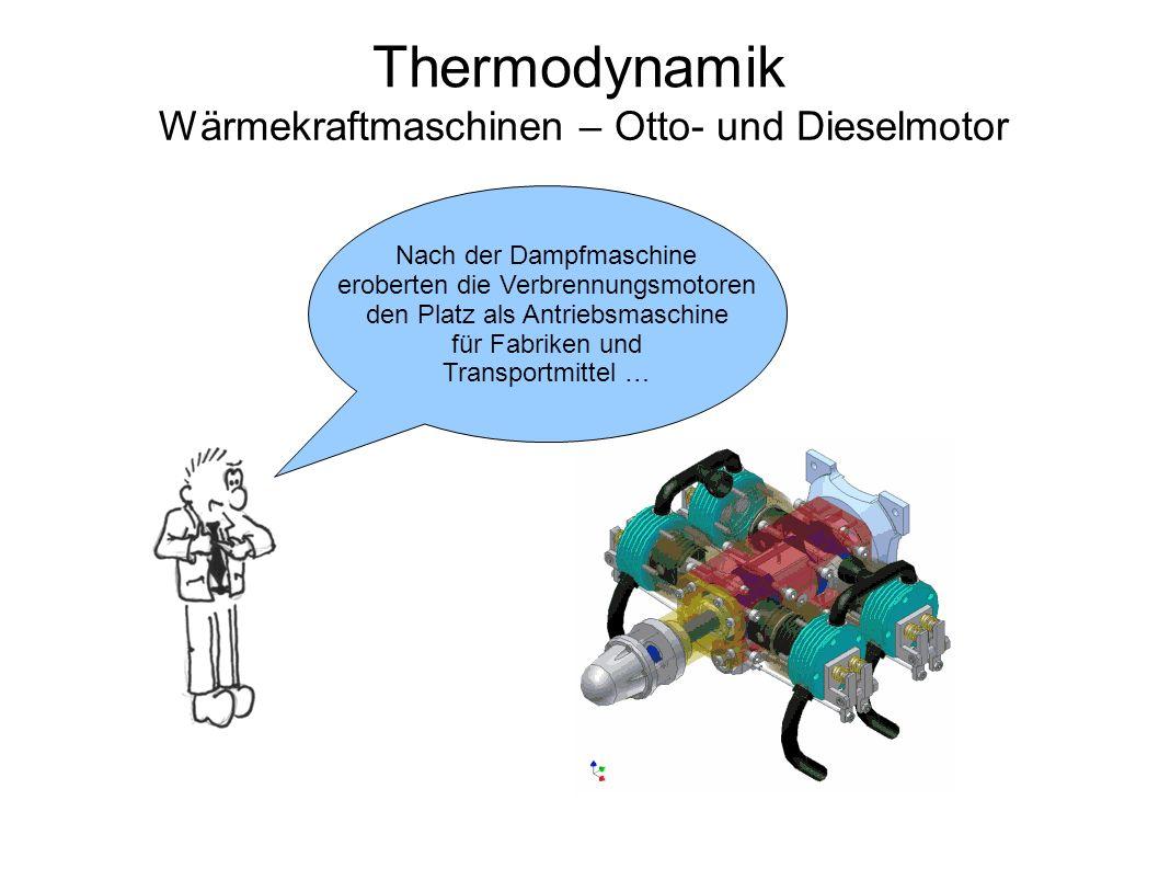 Thermodynamik Wärmekraftmaschinen – Otto- und Dieselmotor Nach der Dampfmaschine eroberten die Verbrennungsmotoren den Platz als Antriebsmaschine für Fabriken und Transportmittel …