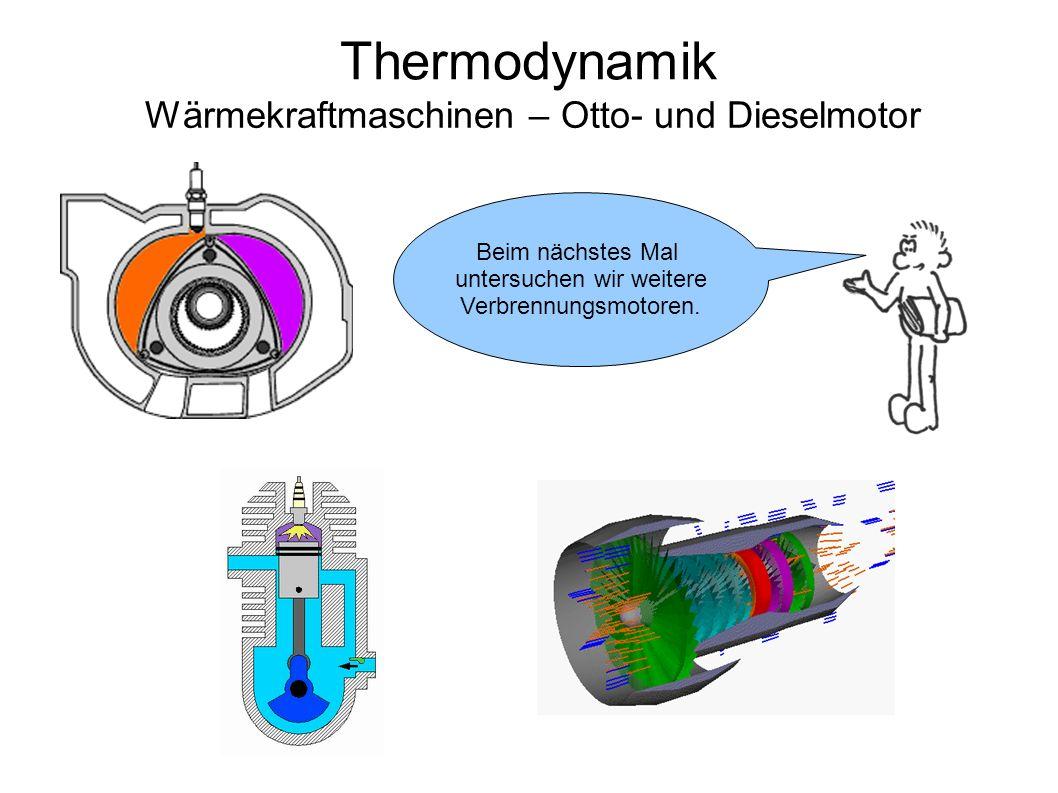 Thermodynamik Wärmekraftmaschinen – Otto- und Dieselmotor Beim nächstes Mal untersuchen wir weitere Verbrennungsmotoren.