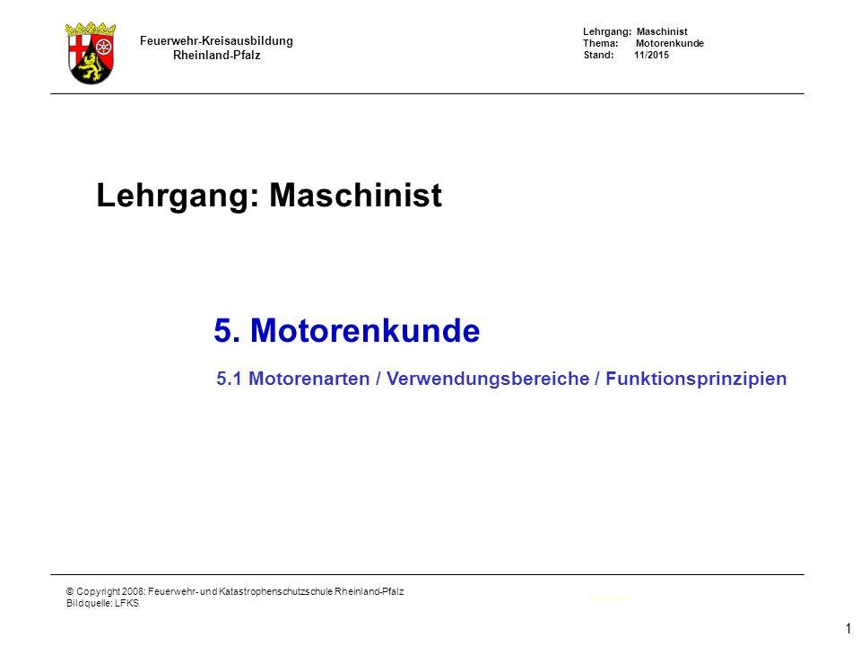 Lehrgang: Maschinist Thema: Motorenkunde Stand: 11/2015 Feuerwehr-Kreisausbildung Rheinland-Pfalz © Copyright 2008: Feuerwehr- und Katastrophenschutzschule Rheinland-Pfalz Bildquelle: LFKS Lehrgang: Maschinist Deckblatt 5.