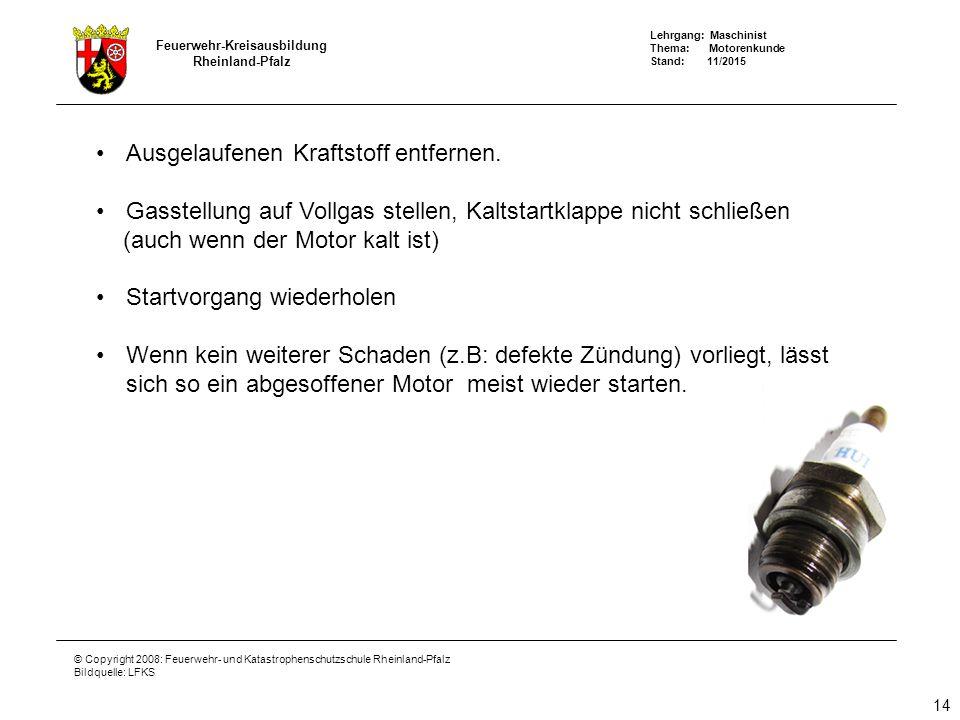 Lehrgang: Maschinist Thema: Motorenkunde Stand: 11/2015 Feuerwehr-Kreisausbildung Rheinland-Pfalz © Copyright 2008: Feuerwehr- und Katastrophenschutzschule Rheinland-Pfalz Bildquelle: LFKS 14 Ausgelaufenen Kraftstoff entfernen.