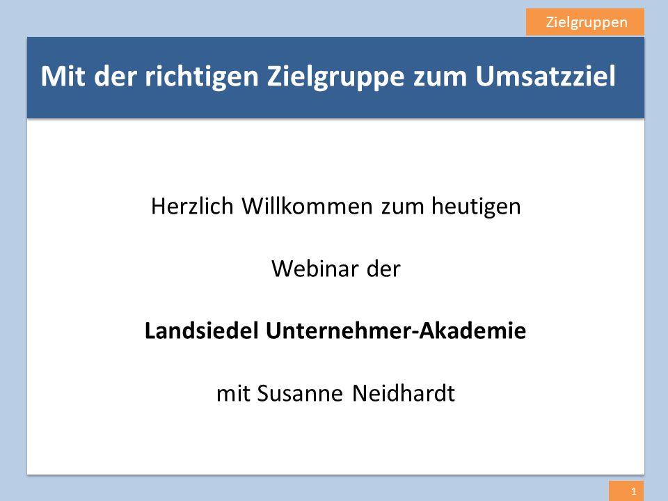 Zielgruppen 1 Mit der richtigen Zielgruppe zum Umsatzziel Herzlich Willkommen zum heutigen Webinar der Landsiedel Unternehmer-Akademie mit Susanne Nei