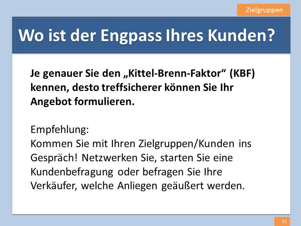 """Zielgruppen 11 Wo ist der Engpass Ihres Kunden? Je genauer Sie den """"Kittel-Brenn-Faktor"""" (KBF) kennen, desto treffsicherer können Sie Ihr Angebot form"""