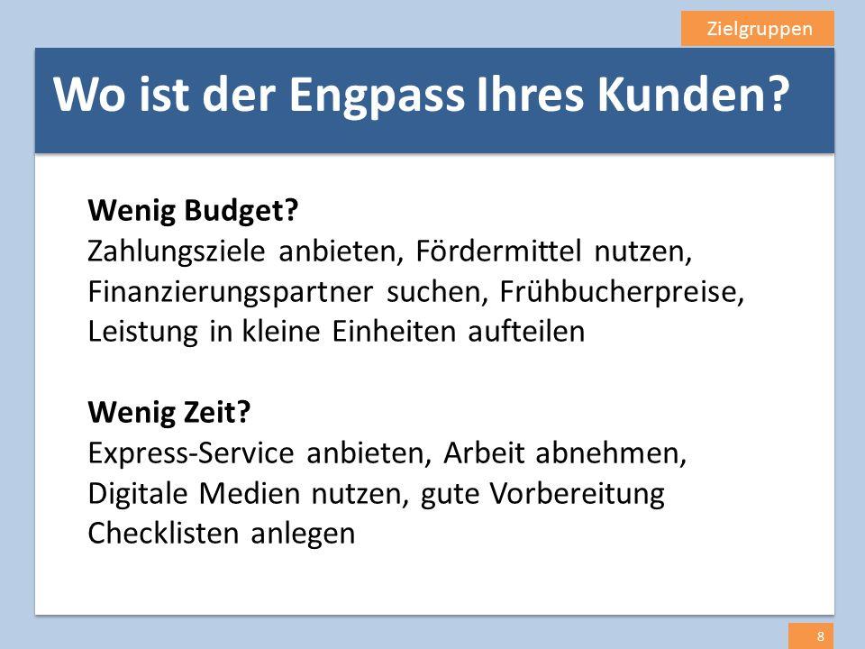 Zielgruppen 8 Wenig Budget? Zahlungsziele anbieten, Fördermittel nutzen, Finanzierungspartner suchen, Frühbucherpreise, Leistung in kleine Einheiten a