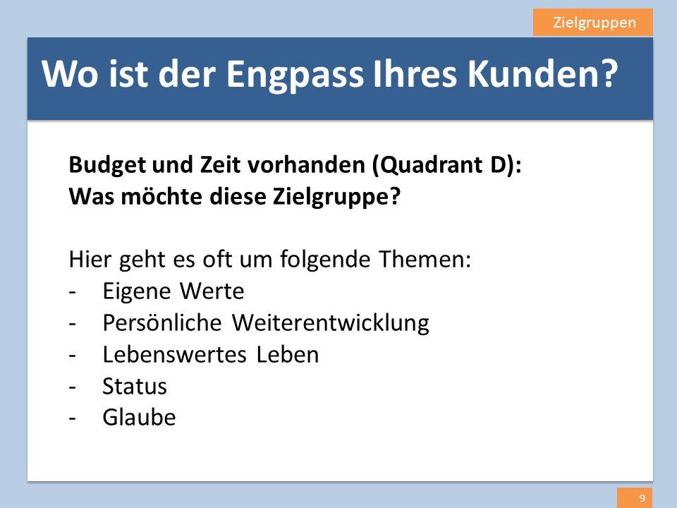 Zielgruppen 9 Budget und Zeit vorhanden (Quadrant D): Was möchte diese Zielgruppe? Hier geht es oft um folgende Themen: -Eigene Werte -Persönliche Wei