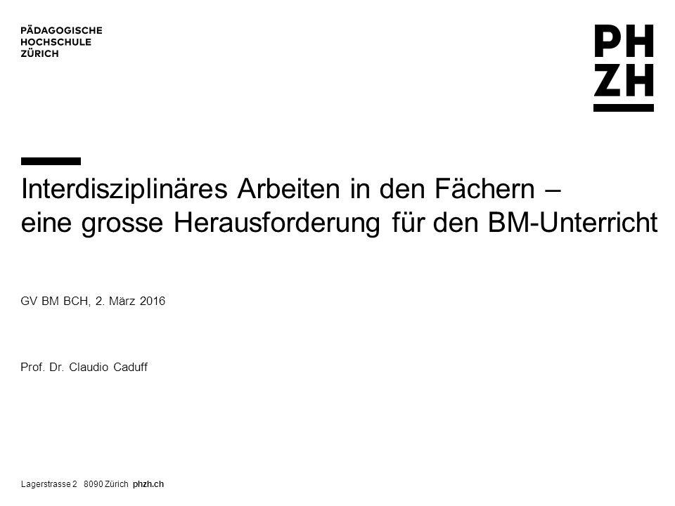 Lagerstrasse 2 8090 Zürich phzh.ch GV BM BCH, 2. März 2016 Prof. Dr. Claudio Caduff Interdisziplinäres Arbeiten in den Fächern – eine grosse Herausfor