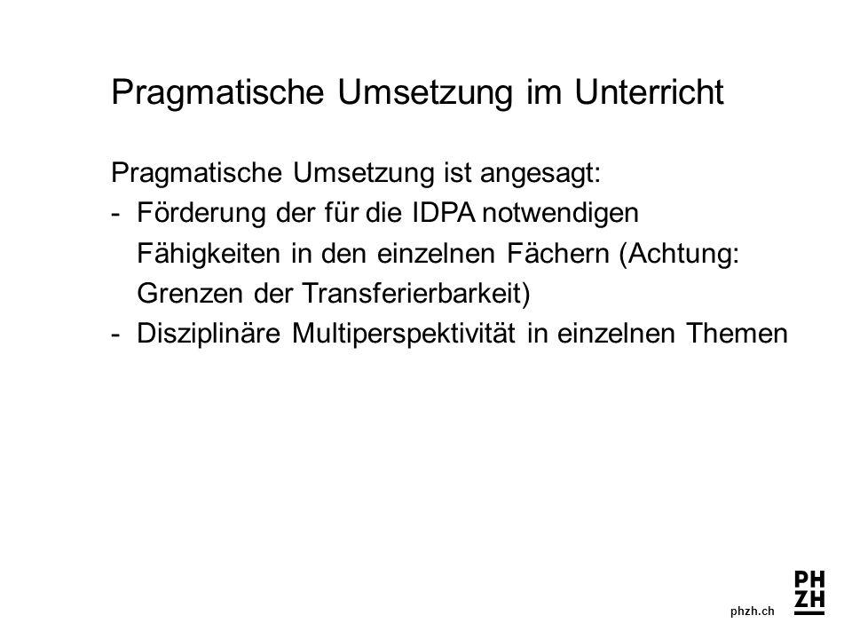 phzh.ch Pragmatische Umsetzung im Unterricht Pragmatische Umsetzung ist angesagt: - Förderung der für die IDPA notwendigen Fähigkeiten in den einzelnen Fächern (Achtung: Grenzen der Transferierbarkeit) -Disziplinäre Multiperspektivität in einzelnen Themen