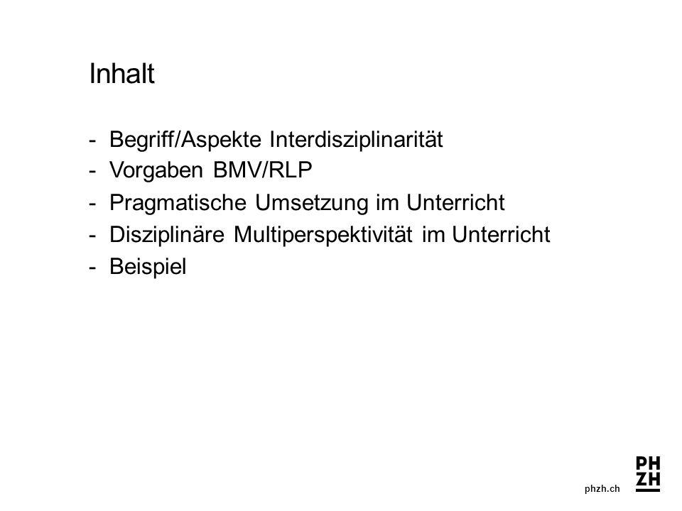 phzh.ch Inhalt -Begriff/Aspekte Interdisziplinarität - Vorgaben BMV/RLP - Pragmatische Umsetzung im Unterricht -Disziplinäre Multiperspektivität im Unterricht -Beispiel