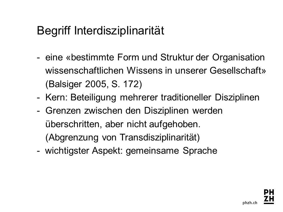 phzh.ch Begriff Interdisziplinarität -eine «bestimmte Form und Struktur der Organisation wissenschaftlichen Wissens in unserer Gesellschaft» (Balsiger 2005, S.