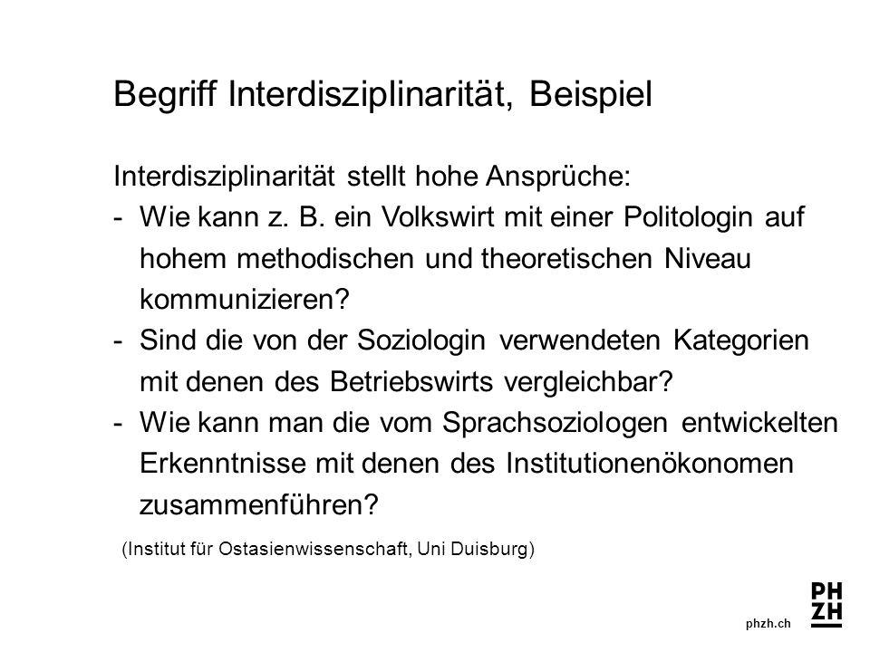 phzh.ch Begriff Interdisziplinarität, Beispiel Interdisziplinarität stellt hohe Ansprüche: -Wie kann z. B. ein Volkswirt mit einer Politologin auf hoh