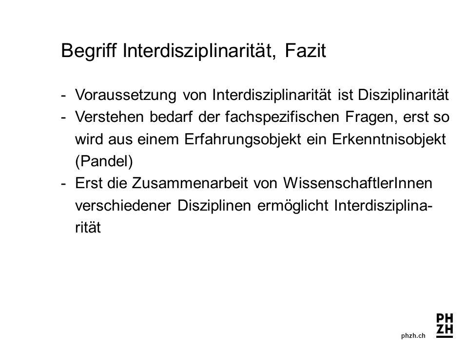 phzh.ch Begriff Interdisziplinarität, Fazit -Voraussetzung von Interdisziplinarität ist Disziplinarität -Verstehen bedarf der fachspezifischen Fragen,