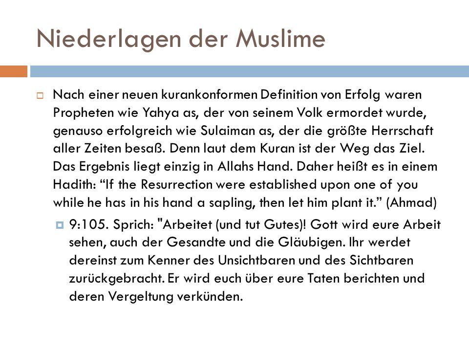 Niederlagen der Muslime  Nach einer neuen kurankonformen Definition von Erfolg waren Propheten wie Yahya as, der von seinem Volk ermordet wurde, genauso erfolgreich wie Sulaiman as, der die größte Herrschaft aller Zeiten besaß.