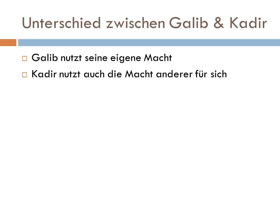 Unterschied zwischen Galib & Kadir  Galib nutzt seine eigene Macht  Kadir nutzt auch die Macht anderer für sich