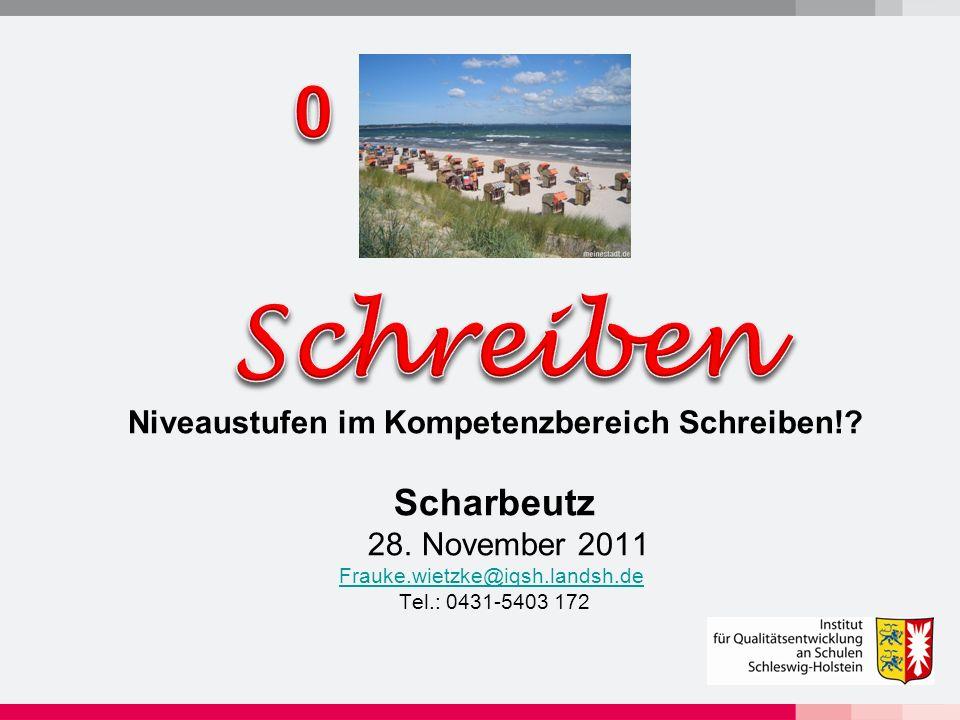 Niveaustufen im Kompetenzbereich Schreiben!? Scharbeutz 28. November 2011 Frauke.wietzke@iqsh.landsh.de Tel.: 0431-5403 172