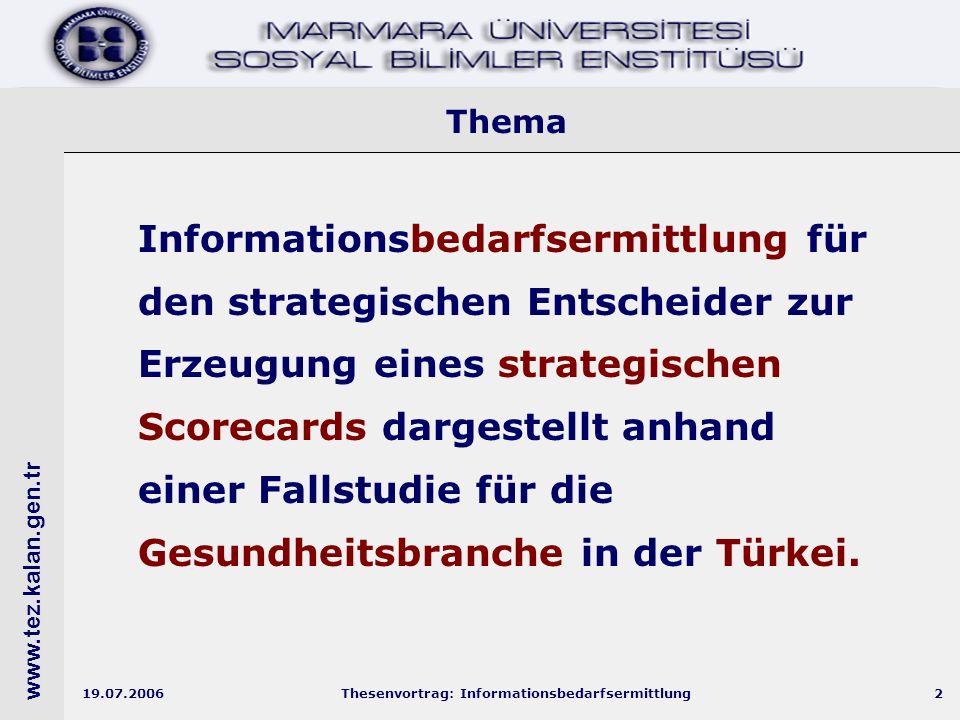 www.tez.kalan.gen.tr 19.07.2006Thesenvortrag: Informationsbedarfsermittlung2 Thema Informationsbedarfsermittlung für den strategischen Entscheider zur Erzeugung eines strategischen Scorecards dargestellt anhand einer Fallstudie für die Gesundheitsbranche in der Türkei.
