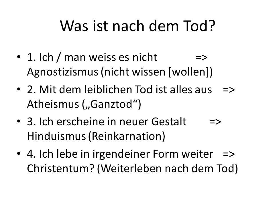 Was ist nach dem Tod.1. Ich / man weiss es nicht=> Agnostizismus (nicht wissen [wollen]) 2.