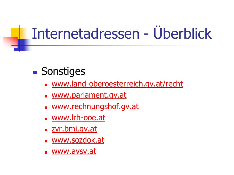 Internetadressen - Überblick Sonstiges www.land-oberoesterreich.gv.at/recht www.parlament.gv.at www.rechnungshof.gv.at www.lrh-ooe.at zvr.bmi.gv.at www.sozdok.at www.avsv.at