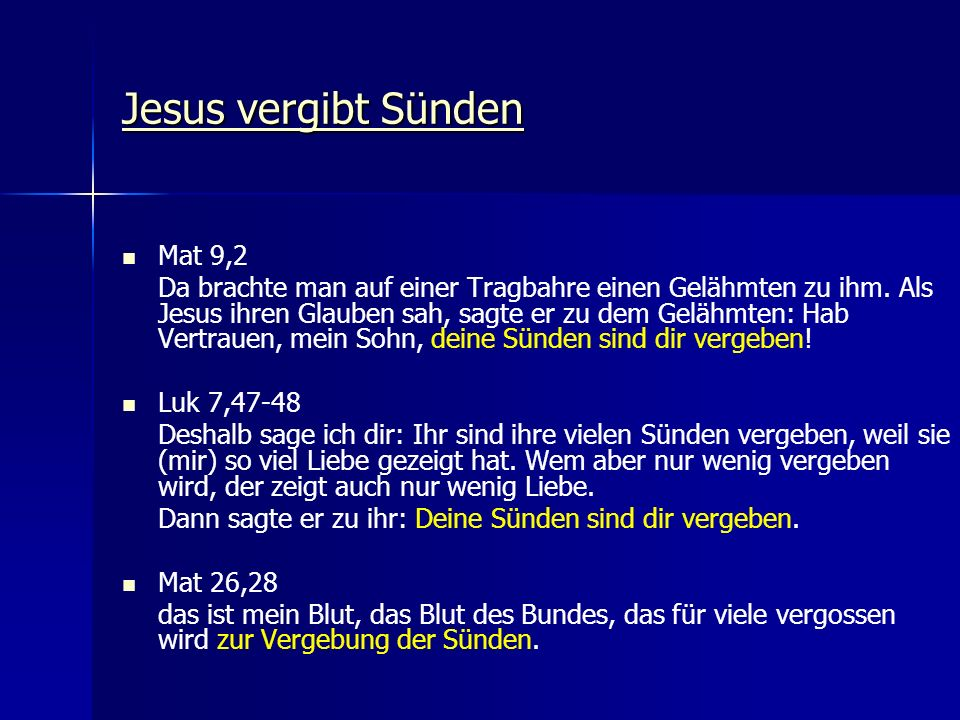 Jesus vergibt Sünden Jesus vergibt Sünden Mat 9,2 Da brachte man auf einer Tragbahre einen Gelähmten zu ihm. Als Jesus ihren Glauben sah, sagte er zu