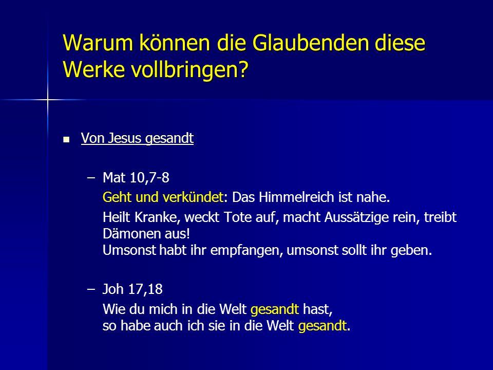 Warum können die Glaubenden diese Werke vollbringen? Von Jesus gesandt – –Mat 10,7-8 Geht und verkündet: Das Himmelreich ist nahe. Heilt Kranke, weckt