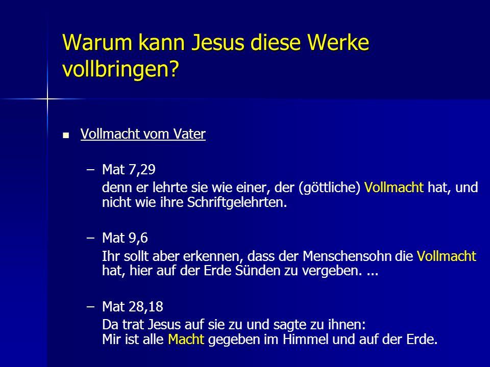 Warum kann Jesus diese Werke vollbringen? Vollmacht vom Vater – –Mat 7,29 denn er lehrte sie wie einer, der (göttliche) Vollmacht hat, und nicht wie i
