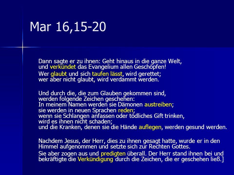 Mar 16,15-20 Dann sagte er zu ihnen: Geht hinaus in die ganze Welt, und verkündet das Evangelium allen Geschöpfen! Wer glaubt und sich taufen lässt, w