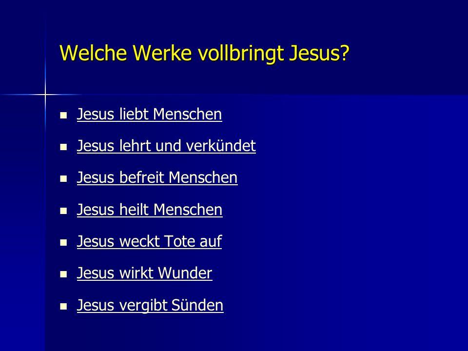 Welche Werke vollbringt Jesus? Jesus liebt Menschen Jesus lehrt und verkündet Jesus befreit Menschen Jesus heilt Menschen Jesus weckt Tote auf Jesus w
