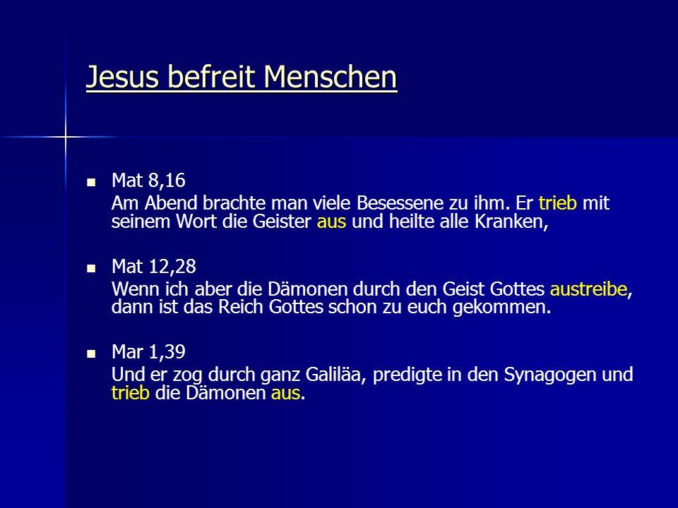 Jesus befreit Menschen Jesus befreit Menschen Mat 8,16 Am Abend brachte man viele Besessene zu ihm. Er trieb mit seinem Wort die Geister aus und heilt