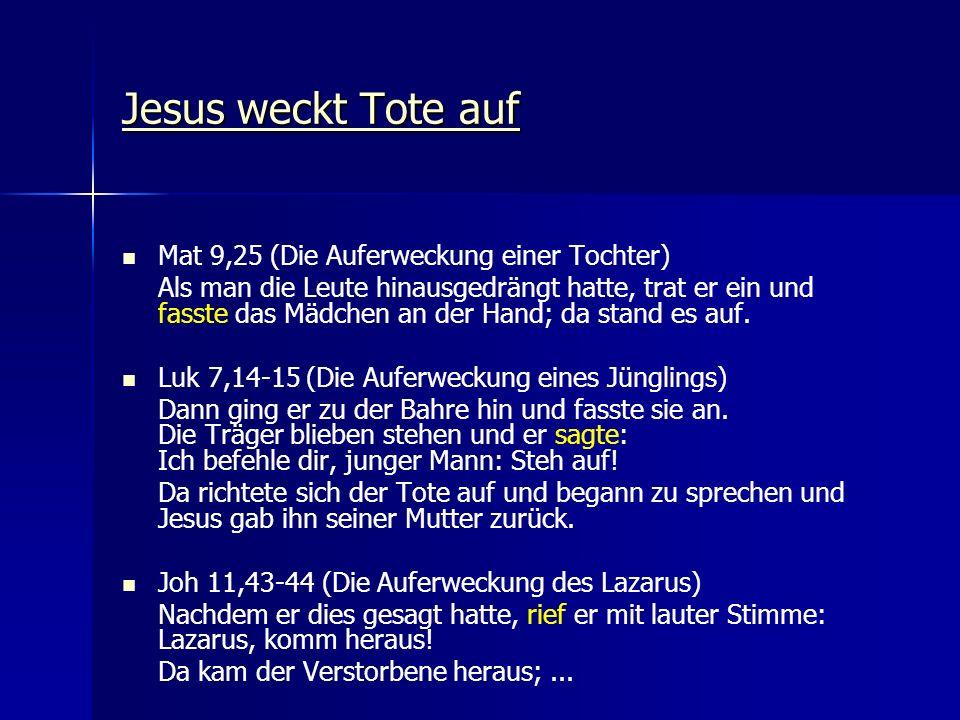 Jesus weckt Tote auf Jesus weckt Tote auf Mat 9,25 (Die Auferweckung einer Tochter) Als man die Leute hinausgedrängt hatte, trat er ein und fasste das Mädchen an der Hand; da stand es auf.
