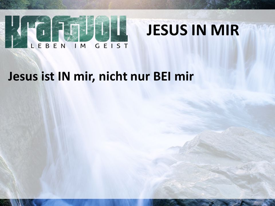 JESUS IN MIR Jesus ist IN mir, nicht nur BEI mir