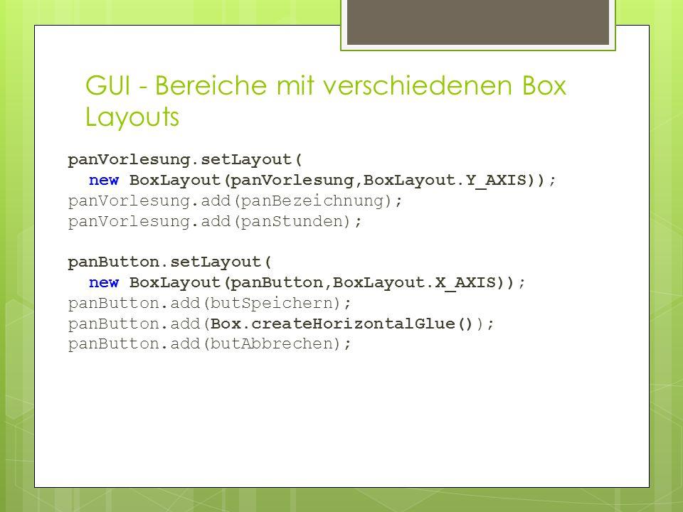 panVorlesung.setLayout( new BoxLayout(panVorlesung,BoxLayout.Y_AXIS)); panVorlesung.add(panBezeichnung); panVorlesung.add(panStunden); panButton.setLayout( new BoxLayout(panButton,BoxLayout.X_AXIS)); panButton.add(butSpeichern); panButton.add(Box.createHorizontalGlue()); panButton.add(butAbbrechen); GUI - Bereiche mit verschiedenen Box Layouts