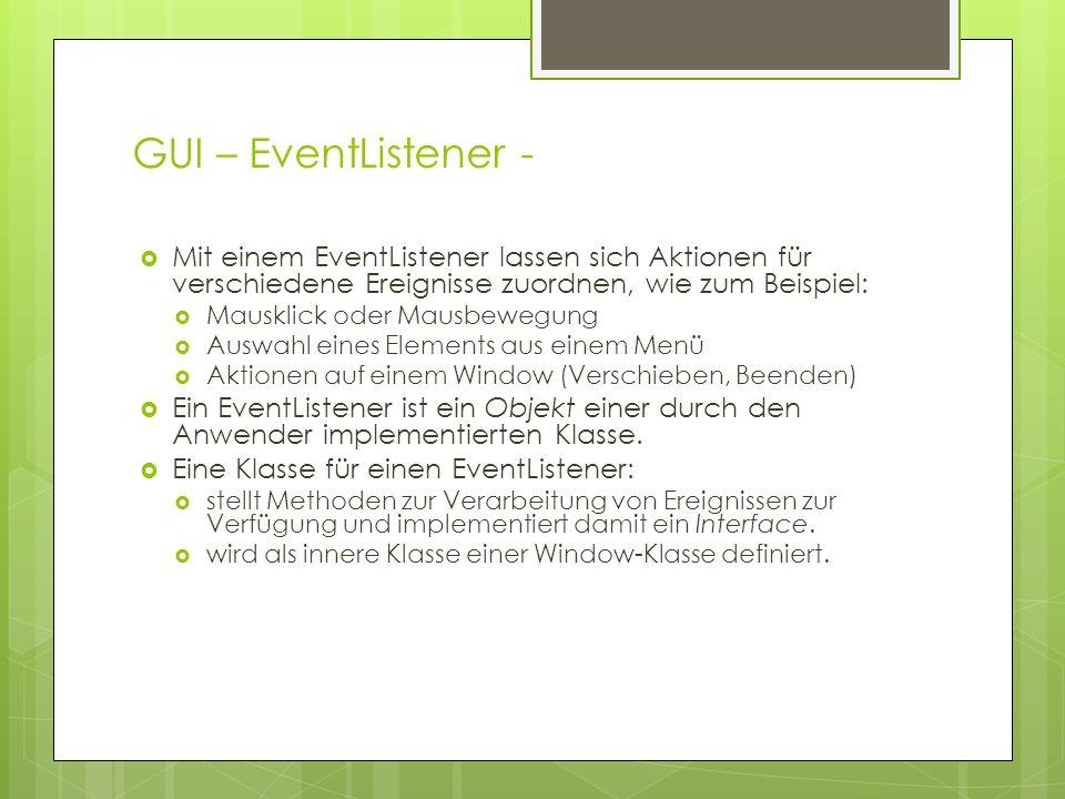GUI – EventListener -  Mit einem EventListener lassen sich Aktionen für verschiedene Ereignisse zuordnen, wie zum Beispiel:  Mausklick oder Mausbewegung  Auswahl eines Elements aus einem Menü  Aktionen auf einem Window (Verschieben, Beenden)  Ein EventListener ist ein Objekt einer durch den Anwender implementierten Klasse.