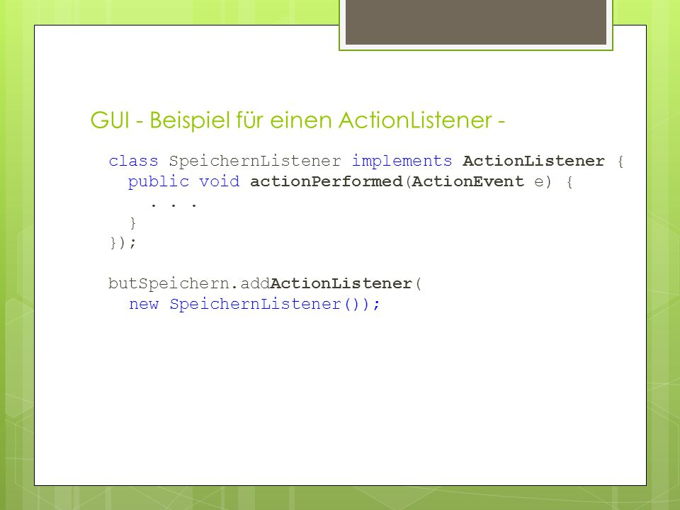 GUI - Beispiel für einen ActionListener - class SpeichernListener implements ActionListener { public void actionPerformed(ActionEvent e) {...