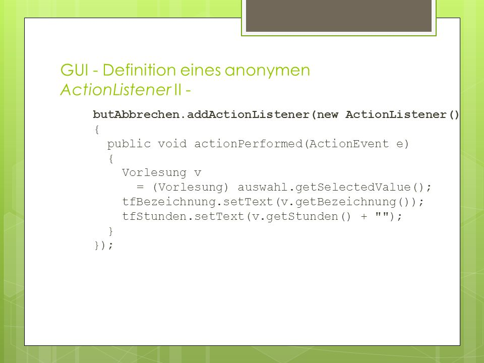 GUI - Definition eines anonymen ActionListener II - butAbbrechen.addActionListener(new ActionListener() { public void actionPerformed(ActionEvent e) { Vorlesung v = (Vorlesung) auswahl.getSelectedValue(); tfBezeichnung.setText(v.getBezeichnung()); tfStunden.setText(v.getStunden() + ); } });
