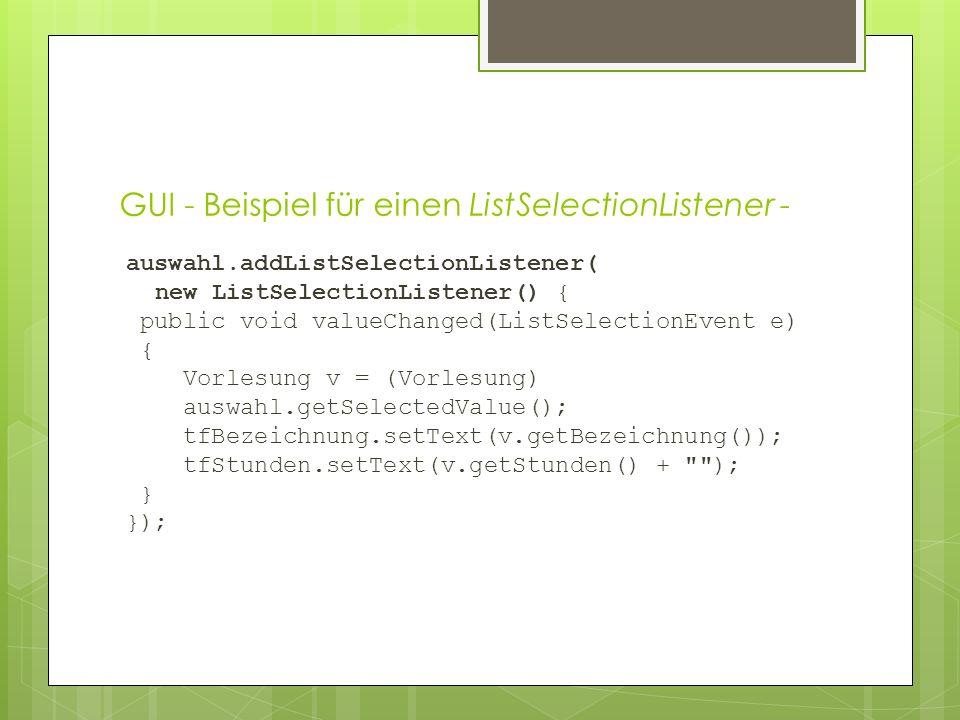 GUI - Beispiel für einen ListSelectionListener - auswahl.addListSelectionListener( new ListSelectionListener() { public void valueChanged(ListSelectionEvent e) { Vorlesung v = (Vorlesung) auswahl.getSelectedValue(); tfBezeichnung.setText(v.getBezeichnung()); tfStunden.setText(v.getStunden() + ); } });