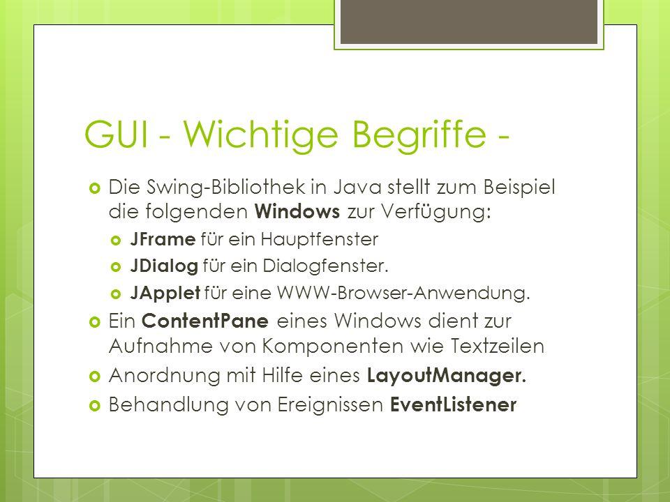 GUI - Wichtige Begriffe -  Die Swing-Bibliothek in Java stellt zum Beispiel die folgenden Windows zur Verfügung:  JFrame für ein Hauptfenster  JDialog für ein Dialogfenster.