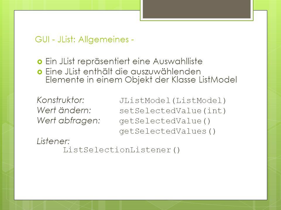 GUI - JList: Allgemeines -  Ein JList repräsentiert eine Auswahlliste  Eine JList enthält die auszuwählenden Elemente in einem Objekt der Klasse ListModel Konstruktor: JListModel(ListModel) Wert ändern: setSelectedValue(int) Wert abfragen: getSelectedValue() getSelectedValues() Listener: ListSelectionListener()