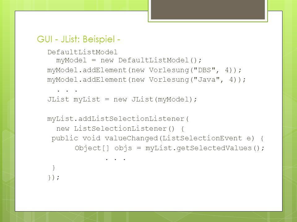 GUI - JList: Beispiel - DefaultListModel myModel = new DefaultListModel(); myModel.addElement(new Vorlesung( DBS , 4)); myModel.addElement(new Vorlesung( Java , 4));...