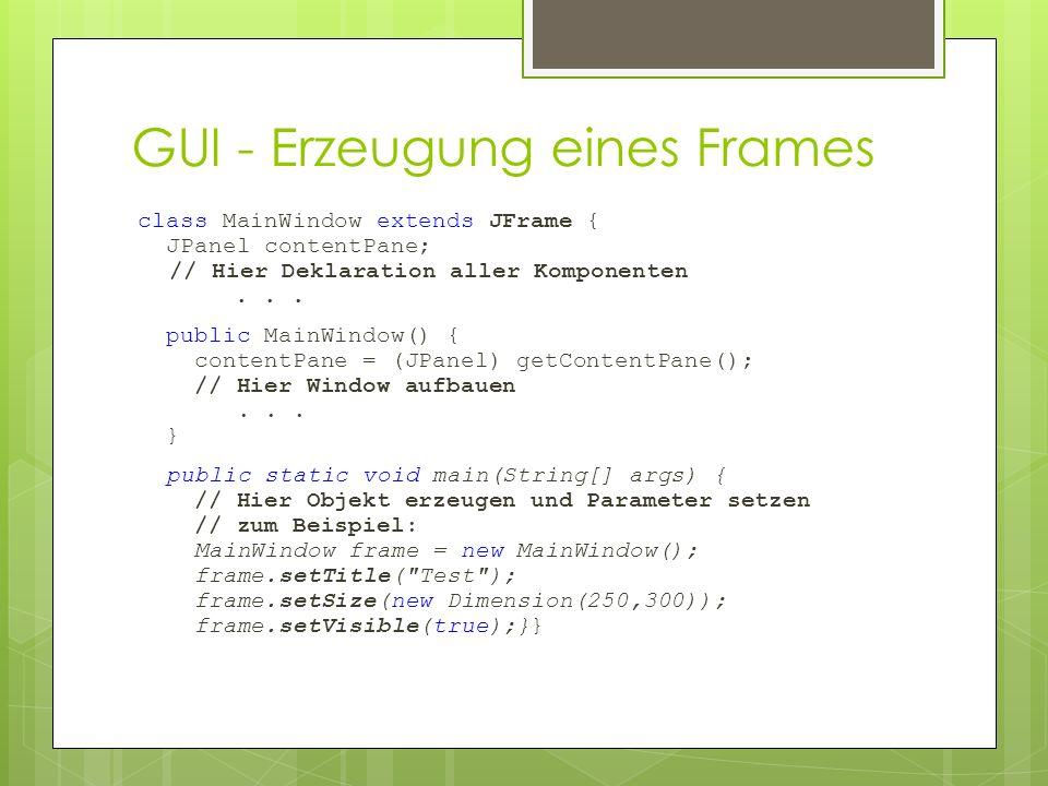 GUI - Erzeugung eines Frames class MainWindow extends JFrame { JPanel contentPane; // Hier Deklaration aller Komponenten... public MainWindow() { cont