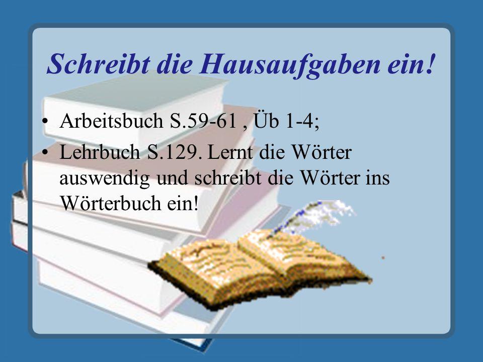 Schreibt die Hausaufgaben ein. Arbeitsbuch S.59-61, Üb 1-4; Lehrbuch S.129.
