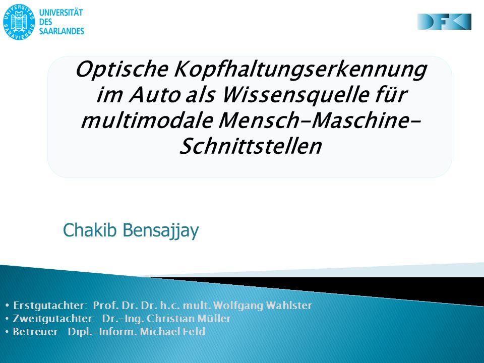 Optische Kopfhaltungserkennung im Auto als Wissensquelle für multimodale Mensch-Maschine- Schnittstellen Chakib Bensajjay Erstgutachter: Prof.