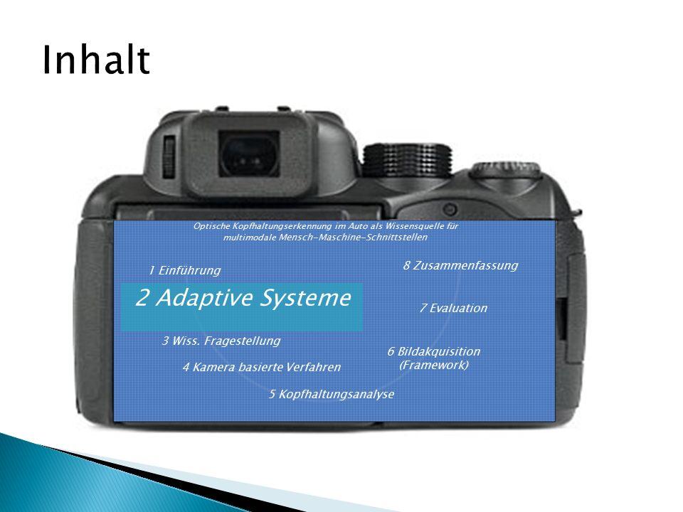1 Einführung 2 Adaptive Systeme 6 Bildakquisition (Framework) 7 Evaluation 5 Kopfhaltungsanalyse Optische Kopfhaltungserkennung im Auto als Wissensquelle für multimodale Mensch-Maschine-Schnittstellen 8 Zusammenfassung 4 Kamera basierte Verfahren 3 Wiss.