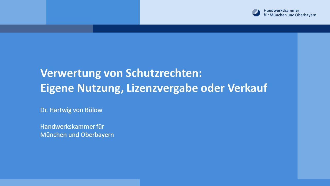 Verwertung von Schutzrechten: Eigene Nutzung, Lizenzvergabe oder Verkauf Dr. Hartwig von Bülow Handwerkskammer für München und Oberbayern