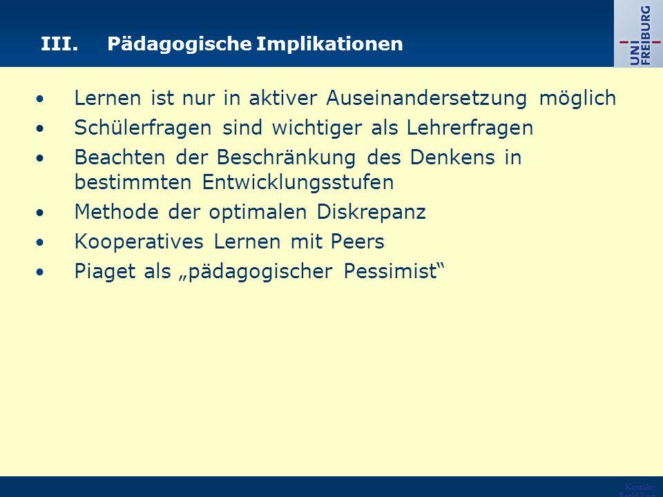 """Kontakt: Renkl@psy chologie.u ni- freiburg.de URL: http://ww w.psycholo gie.uni- freiburg.de /einrichtun gen/Paeda gogische/ III.Pädagogische Implikationen Lernen ist nur in aktiver Auseinandersetzung möglich Schülerfragen sind wichtiger als Lehrerfragen Beachten der Beschränkung des Denkens in bestimmten Entwicklungsstufen Methode der optimalen Diskrepanz Kooperatives Lernen mit Peers Piaget als """"pädagogischer Pessimist"""