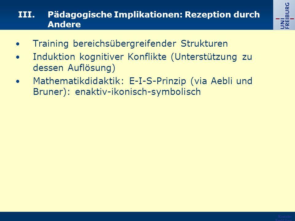 Kontakt: Renkl@psy chologie.u ni- freiburg.de URL: http://ww w.psycholo gie.uni- freiburg.de /einrichtun gen/Paeda gogische/ III.Pädagogische Implikationen: Rezeption durch Andere Training bereichsübergreifender Strukturen Induktion kognitiver Konflikte (Unterstützung zu dessen Auflösung) Mathematikdidaktik: E-I-S-Prinzip (via Aebli und Bruner): enaktiv-ikonisch-symbolisch