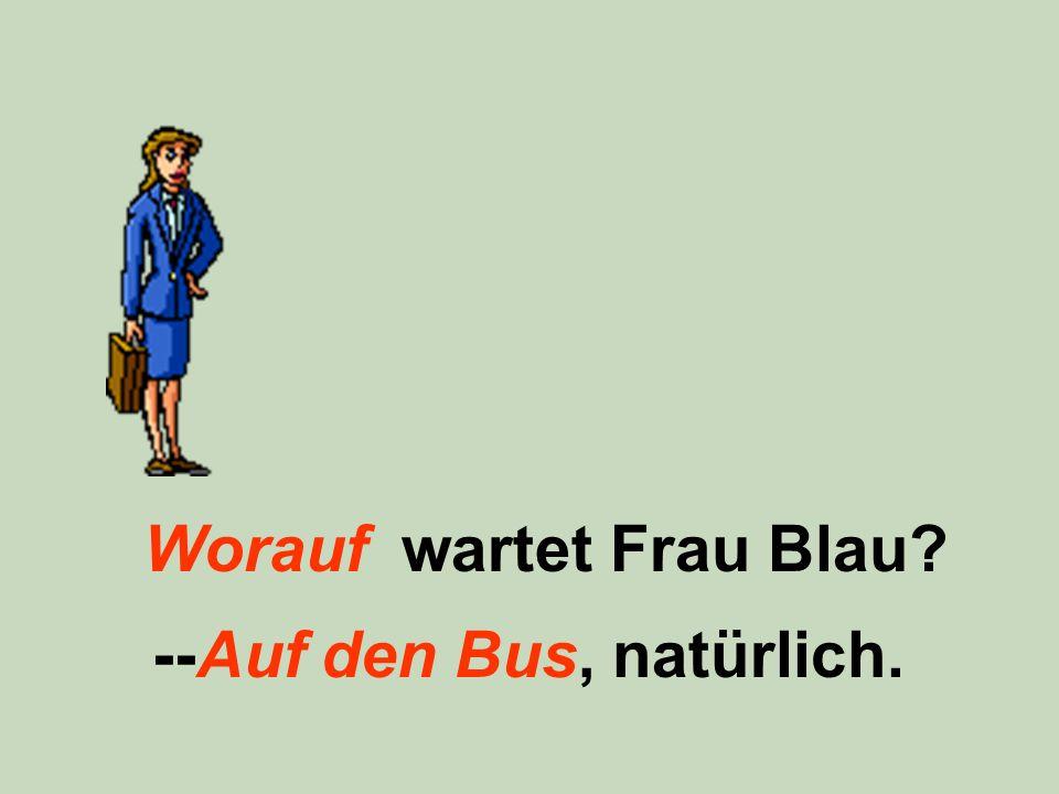 Worauf wartet Frau Blau? --Auf den Bus, natürlich.