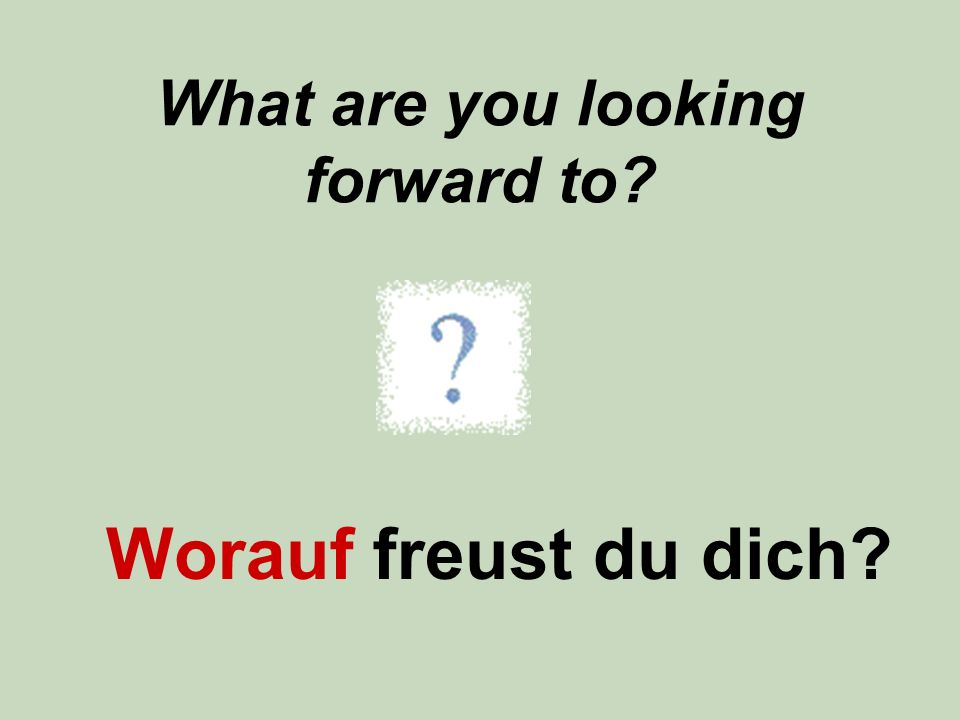 What are you looking forward to? Worauf freust du dich?